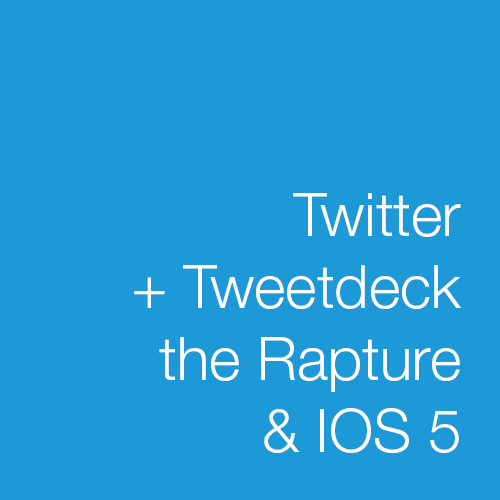 Twitter +Tweetdeck the Rapture and IOS 5